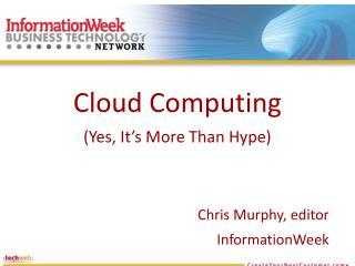 Cloud Computing (Yes, It's More Than Hype ) Chris Murphy, editor InformationWeek