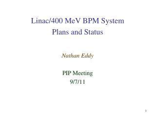Linac /400  MeV  BPM System  Plans and Status Nathan Eddy PIP Meeting 9/7/11