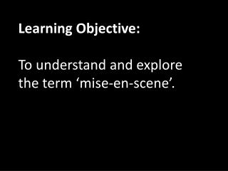 Learning Objective: To understand and explore the term ' mise -en-scene'.