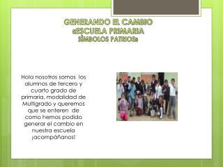 GENERANDO EL CAMBIO «ESCUELA PRIMARIA  SÌMBOLOS PATRIOS»