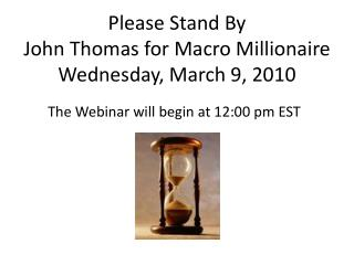 Please Stand By John Thomas for Macro Millionaire Wednesday, March  9,  2010