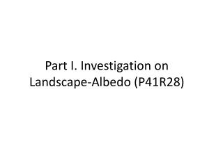 Part I. Investigation on  Landscape- Albedo  (P41R28)