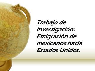 Trabajo de investigación: Emigración de mexicanos hacia Estados Unidos .