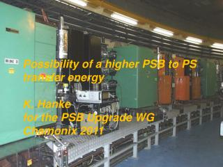 Possibility of a higher PSB to PS  transfer energy K. Hanke for the PSB Upgrade WG Chamonix 2011