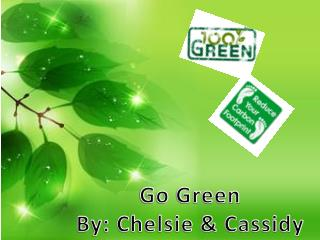 Go Green By: Chelsie & Cassidy