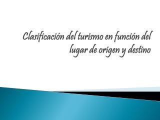 Clasificación  del  turismo  en  función  del  lugar  de  origen  y  destino