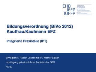 Bildungsverordnung (BiVo 2012) Kauffrau/Kaufmann EFZ Integrierte Praxisteile (IPT)