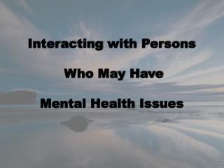 Interacting  with Persons   Who May Have Mental Health  Issues