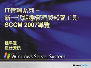 IT 管理系列  –  新一代組態管理與部署工具 - SCCM 2007 導覽