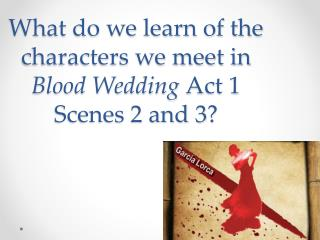 What do we learn of the characters we meet in  Blood Wedding  Act 1 Scenes 2 and 3 ?