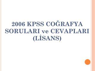 2006 KPSS  COĞRAFYA SORULARI ve CEVAPLARI  ( LİSANS)