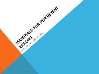 Materials for persistent errors