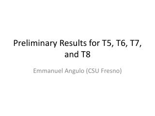Preliminary Results for T5, T6, T7, and T8