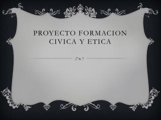 PROYECTO FORMACION CIVICA Y ETICA