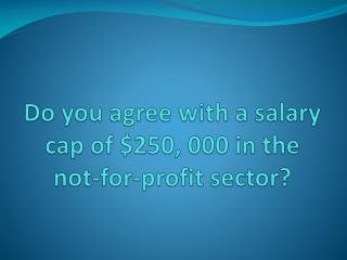 Do you agree with a salary cap of $250, 000 in the not-for-profit sector?