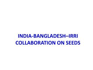 INDIA-BANGLADESH–IRRI  COLLABORATION ON SEEDS