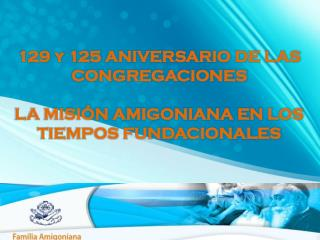 129 y 125 ANIVERSARIO DE LAS CONGREGACIONES LA MISIÓN AMIGONIANA EN LOS TIEMPOS FUNDACIONALES