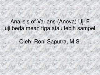 Analisis of Varians (Anova) Uji F  uji beda mean tiga atau lebih  sampel Oleh: Roni Saputra, M.Si