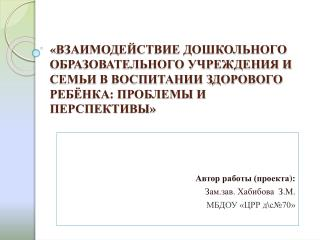 Автор  работы (проекта ): Зам.зав .  Хабибова   З.М. МБДОУ «ЦРР д\с№70»