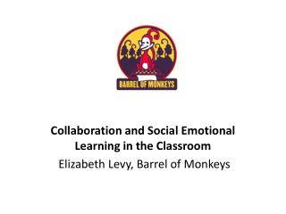 Collaboration and Social Emotional Learning in the  Classroom Elizabeth Levy, Barrel of Monkeys