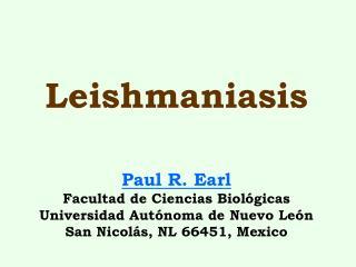 Leishmaniasis    Paul R. Earl Facultad de Ciencias Biol gicas Universidad Aut noma de Nuevo Le n San Nicol s, NL 66451,