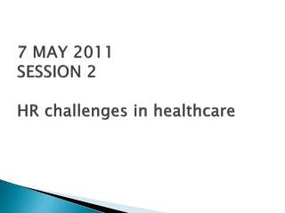 7 MAY 2011 SESSION 2 HR challenges in healthcare