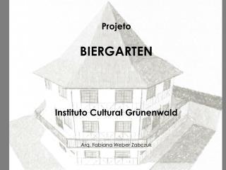 Projeto BIERGARTEN Instituto Cultural  Grünenwald Arq. Fabiana Weber  Zabczuk
