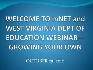WELCOME TO  mNET  and WEST VIRGINIA DEPT OF EDUCATION WEBINAR—GROWING YOUR OWN