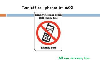 Turn off cell phones by 6:00
