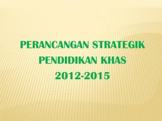 PERANCANGAN STRATEGIK  PENDIDIKAN KHAS 2012-2015