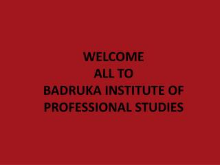 WELCOME  ALL TO BADRUKA  INSTITUTE OF PROFESSIONAL STUDIES