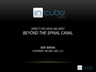 Direct CNS Drug Delivery Beyond the spinal canal Mir  Imran Chairman, Incube Labs, Llc
