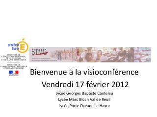 Bienvenue à la visioconférence   Vendredi 17 février 2012 Lycée Georges Baptiste Canteleu