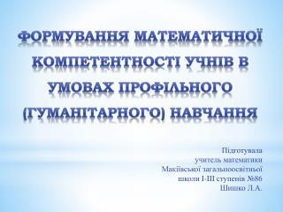 ФОРМУВАННЯ МАТЕМАТИЧНОЇ  компетентності учнів В УМОВАХ ПРОФІЛЬНОГО (гуманітарного) НАВЧАННЯ