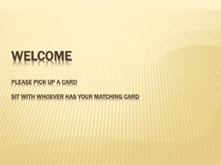 Welcome please pick up a card sit with whoever has your matching card