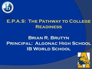 E.P.A.S:  The Pathway to College Readiness  Brian R. Brutyn Principal:  Algonac High School IB World School