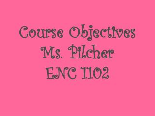 Course Objectives  Ms.  Pilcher ENC 1102