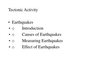 Tectonic Activity  Earthquakes o       Introduction o       Causes of Earthquakes o       Measuring Earthquakes o