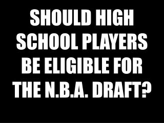 SHOULD HIGH SCHOOL PLAYERS BE ELIGIBLE FOR THE N.B.A. DRAFT?