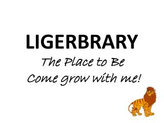 LIGERBRARY The Place to Be  Come grow with me!