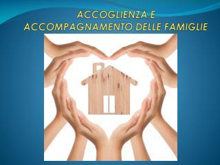 ACCOGLIENZA E  ACCOMPAGNAMENTO DELLE FAMIGLIE