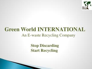 Green World INTERNATIONAL An E-waste Recycling Company Stop Discarding 			Start Recycling