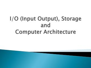 I/O (Input Output), Storage and Computer Architecture