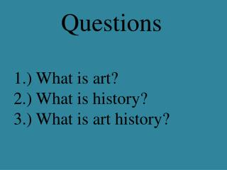 Questions 1.) What is art? 2.) What is history? 3.) What is art history?
