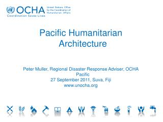 Pacific Humanitarian Architecture Peter Muller, Regional Disaster Response Adviser, OCHA Pacific