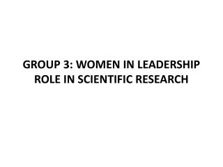 GROUP 3: WOMEN IN LEADERSHIP ROLE IN SCIENTIFIC RESEARCH