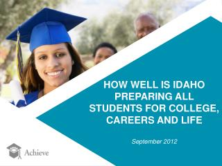 HOW WELL IS IDAHO  PREPARING ALL  STUDENTS FOR COLLEGE,  CAREERS AND LIFE September 2012