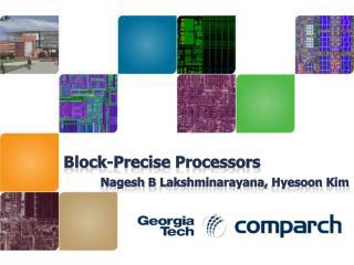 Block-Precise Processors Nagesh  B  Lakshminarayana ,  Hyesoon  Kim
