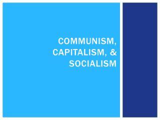 Communism, Capitalism, & Socialism
