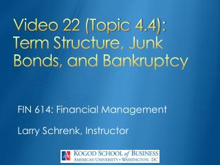 Video 22 (Topic 4.4): Term Structure, Junk Bonds, and Bankruptcy